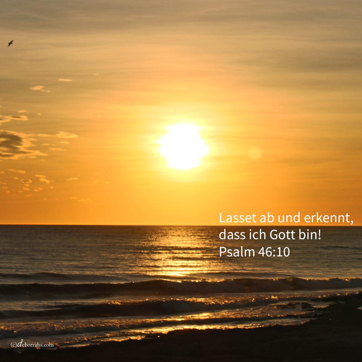 Lasset ab und erkennet, dass ich Gott bin! ( Psalm 46,10 )