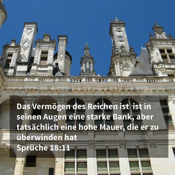 Das Vermögen des Reichen ist seine feste Stadt, und in seiner Einbildung gleich einer hochragenden Mauer ( Sprüche 18,11 )