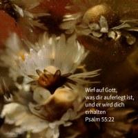 Wirf auf Gott, was dir auferlegt ist, und er wird dich erhalten; er wird nimmermehr zulassen, dass der Gerechte wanke! ( Psalm 55,22 )