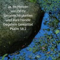 Ja, im Herzen übet ihr Ungerechtigkeiten, eurer Hände Gewalttat wäget ihr dar im Lande ( Psalm 58:2 )