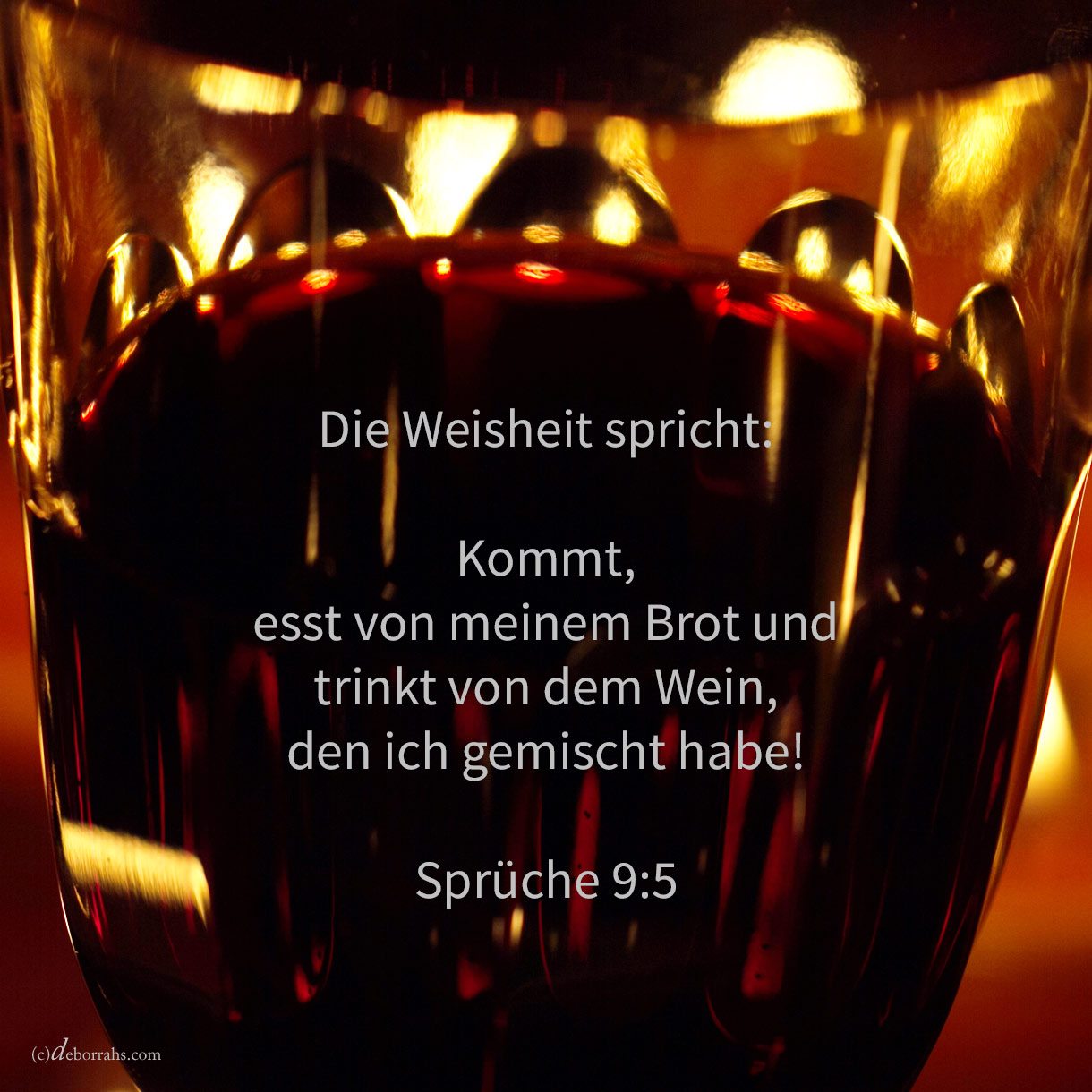 Die Weisheit spricht: Kommet, esset von meinem Brote, und trinket von dem Weine, den ich gemischt habe ( Sprüche 9,5 )