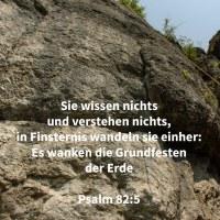 Sie wissen nichts und verstehen nichts, in Finsternis wandeln sie einher: es wanken die Grundfesten der Erde ( Psalm 82,5 )
