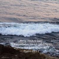 Rette mich, o Gott! in Wassertiefen bin ich gekommen, und die Flut überströmt mich ( Psalm 69,1-2 )