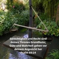 Gerechtigkeit und Gericht sind deines Thrones Grundfeste; Güte und Wahrheit gehen vor deinem Angesicht her ( Psalm 89,14 )