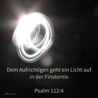 Den Aufrichtigen geht Licht auf in der Finsternis; Gott ist gnädig und barmherzig und gerecht ( Psalm 112,4 )