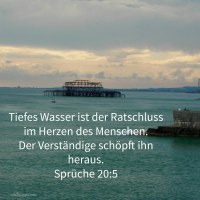 Tiefes Wasser ist der Ratschluss im Herzen des Mannes, aber ein verständiger Mann schöpft ihn heraus ( Sprüche 20,5 )