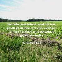 Wer sein Land bebaut, wird mit Brot gesättigt werden; wer aber nichtigen Dingen nachjagt, wird mit Armut gesättigt werden ( Sprüche 28,19 )
