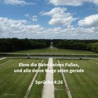 Ebne die Bahn deines Fußes, und alle deine Wege seien gerade, biege nicht aus zur Rechtn noch zur Linken, wende deinen Fuß ab vom Bösen ( Sprüche 4,26-27 )