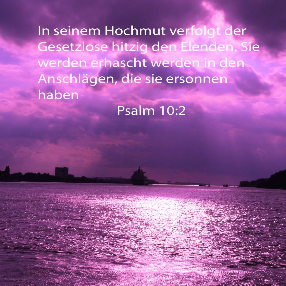 In seinem Hochmut verfolgt der Gesetzlose hitzig den Elenden. Sie werden erhascht werden in den Anschlägen, die sie ersonnen haben Psalm 10:2